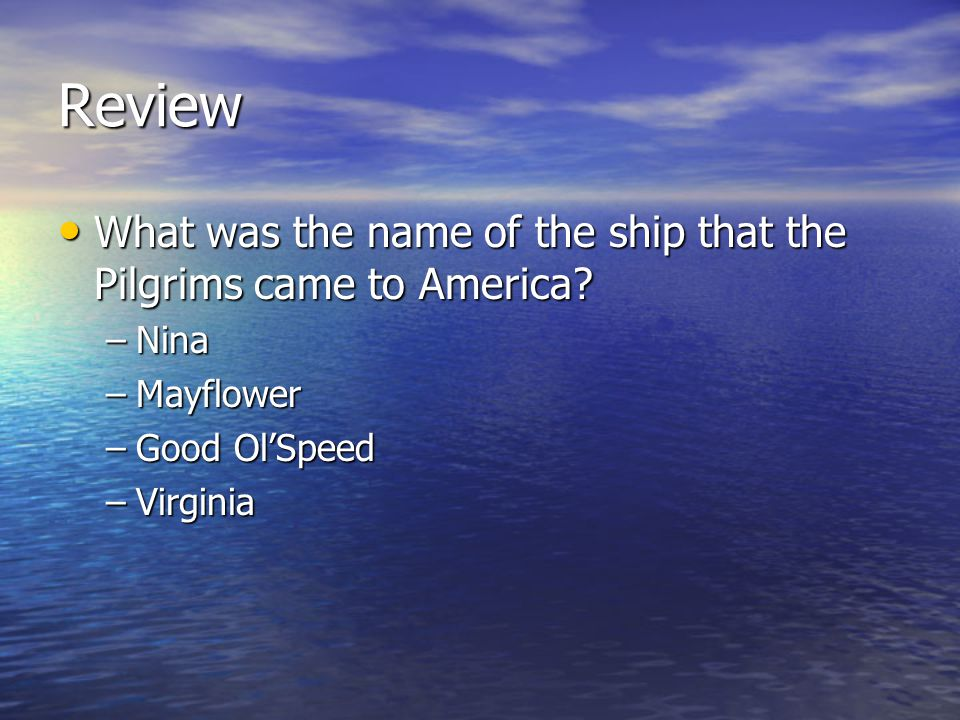 Review What was the name of the ship that the Pilgrims came to America Nina. Mayflower. Good Ol'Speed.