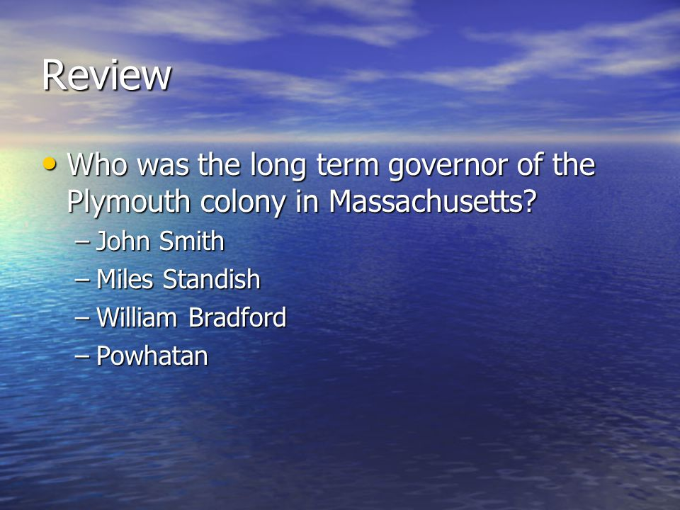 Review Who was the long term governor of the Plymouth colony in Massachusetts John Smith. Miles Standish.