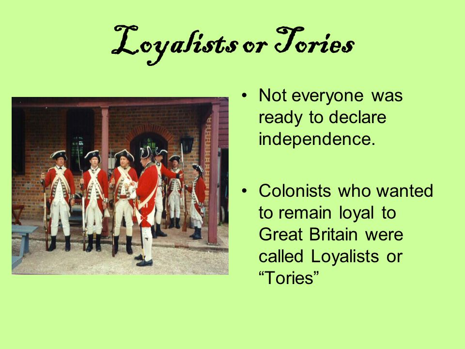 Loyalists or Tories Not everyone was ready to declare independence.