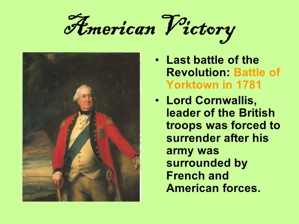 American Victory Last battle of the Revolution: Battle of Yorktown in 1781.