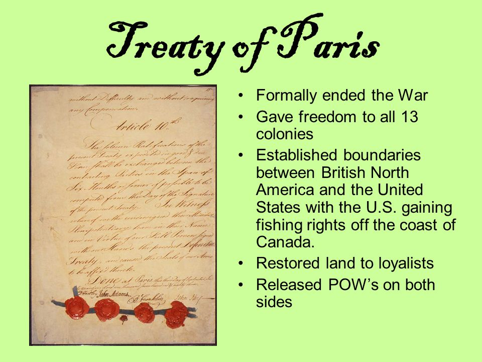 Treaty of Paris Formally ended the War Gave freedom to all 13 colonies