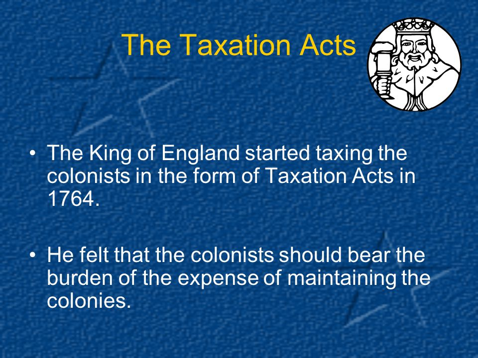 The Taxation Acts The King of England started taxing the colonists in the form of Taxation Acts in 1764.