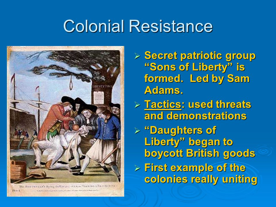 Colonial Resistance Secret patriotic group Sons of Liberty is formed. Led by Sam Adams. Tactics: used threats and demonstrations.