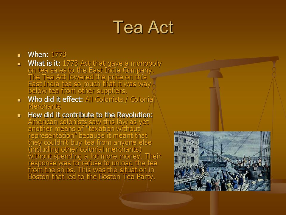 1773 tea act The tea act of 1773 granted the british east india company the right to ship its tea directly to north america the company also received the right to duty-free export of tea from britain yet, the tax imposed by the townshend acts and collected in the colonies remained in force.