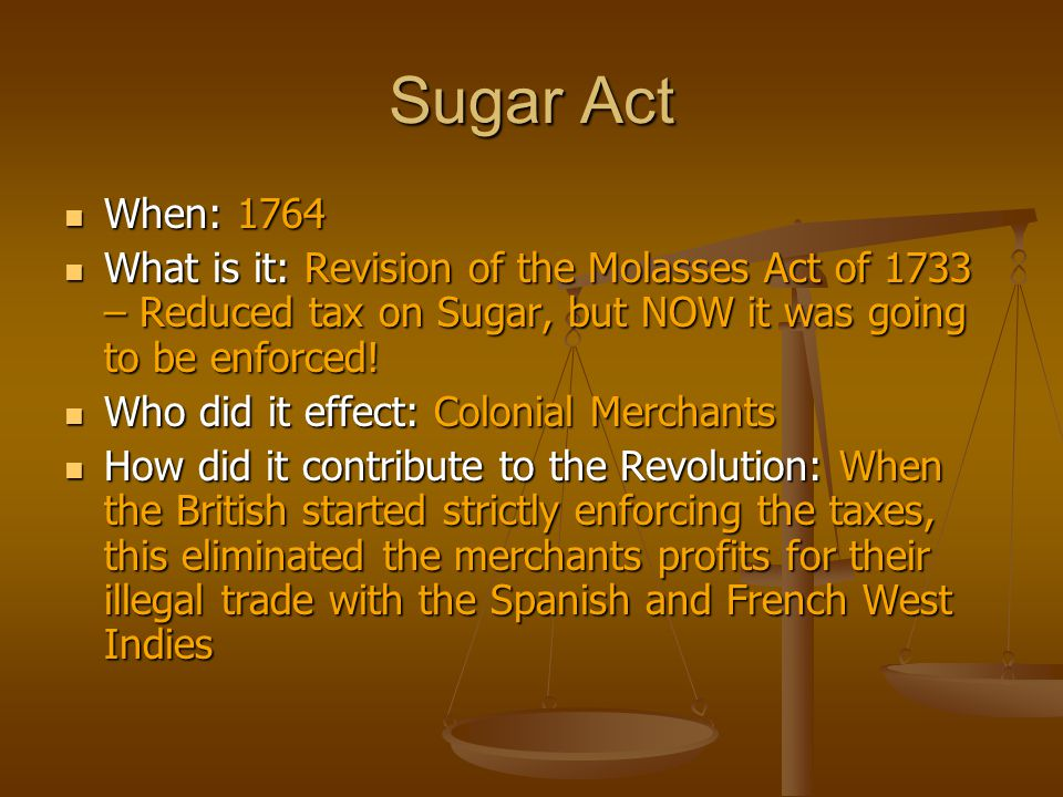 Sugar Act When: 1764. What is it: Revision of the Molasses Act of 1733 – Reduced tax on Sugar, but NOW it was going to be enforced!