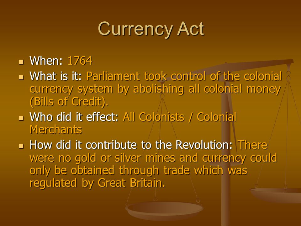 Currency Act When: 1764. What is it: Parliament took control of the colonial currency system by abolishing all colonial money (Bills of Credit).