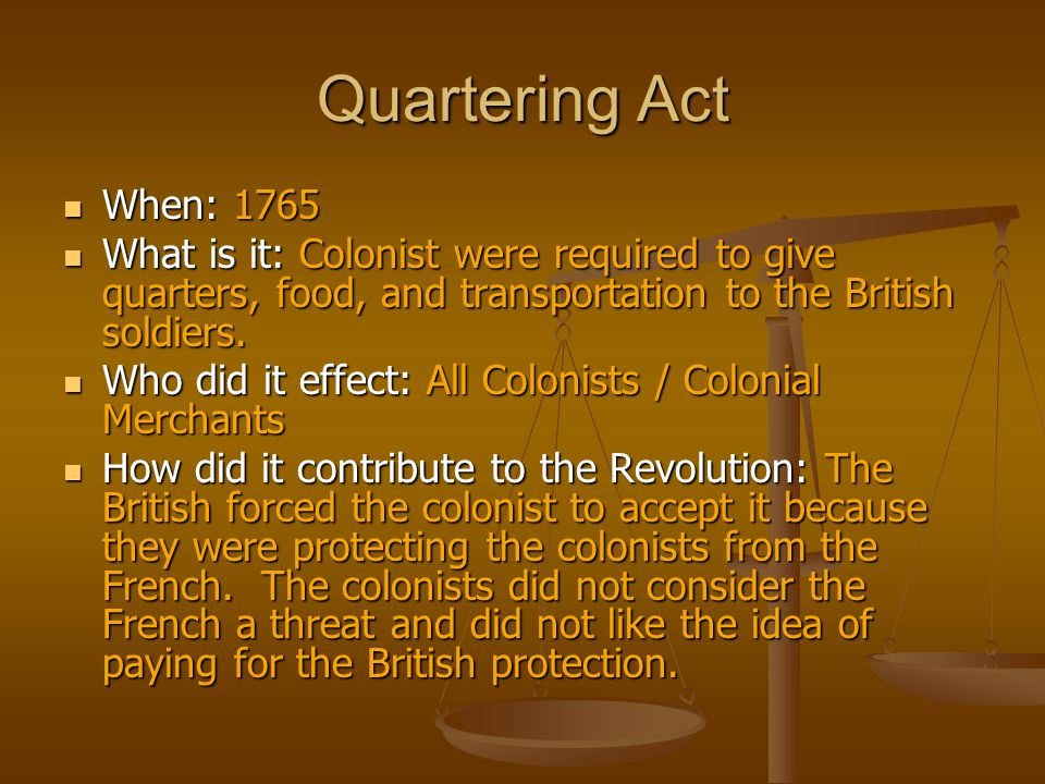 Quartering Act When: 1765. What is it: Colonist were required to give quarters, food, and transportation to the British soldiers.