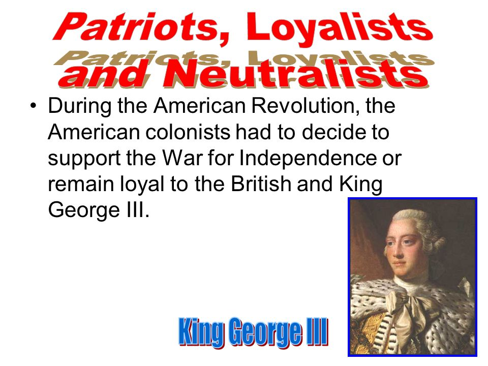 Patriots, Loyalists and Neutralists King George III