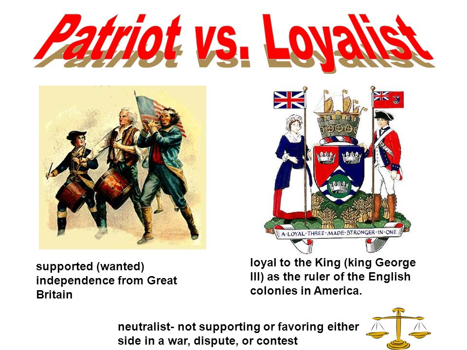 Patriot vs. Loyalist loyal to the King (king George III) as the ruler of the English colonies in America.