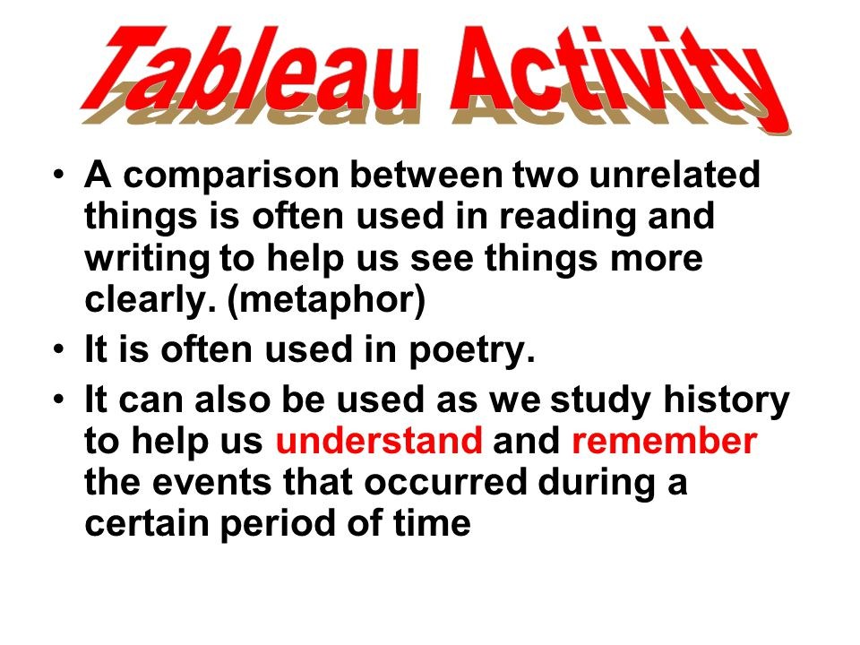 Tableau Activity A comparison between two unrelated things is often used in reading and writing to help us see things more clearly. (metaphor)