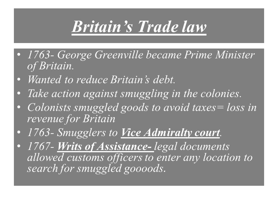 Britain's Trade law 1763- George Greenville became Prime Minister of Britain. Wanted to reduce Britain's debt.