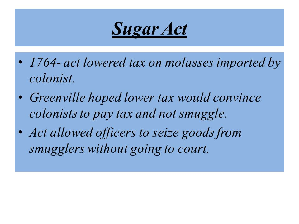 Sugar Act 1764- act lowered tax on molasses imported by colonist.