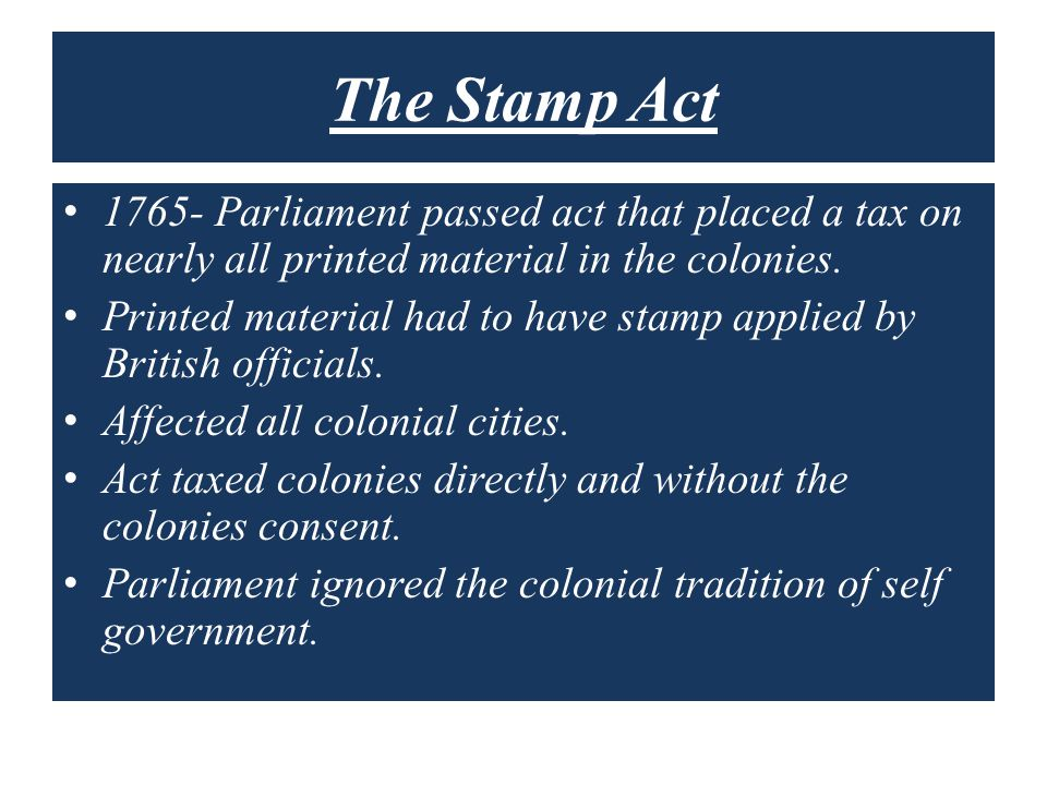The Stamp Act 1765- Parliament passed act that placed a tax on nearly all printed material in the colonies.