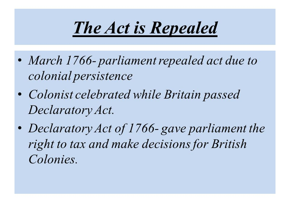 The Act is Repealed March 1766- parliament repealed act due to colonial persistence. Colonist celebrated while Britain passed Declaratory Act.