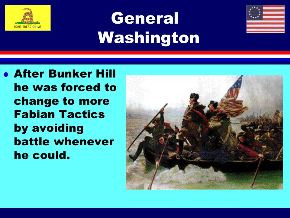 General Washington After Bunker Hill he was forced to change to more Fabian Tactics by avoiding battle whenever he could.