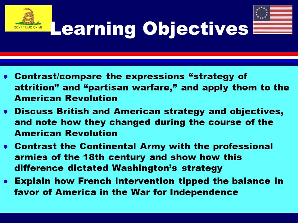 Learning Objectives Contrast/compare the expressions strategy of attrition and partisan warfare, and apply them to the American Revolution.