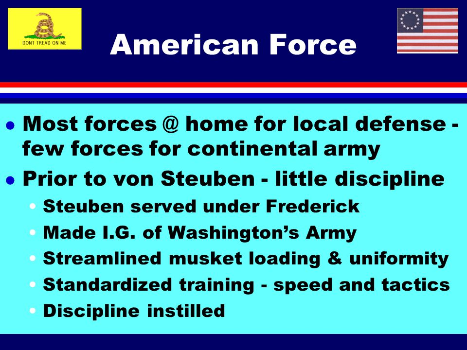 American Force Most forces @ home for local defense - few forces for continental army. Prior to von Steuben - little discipline.