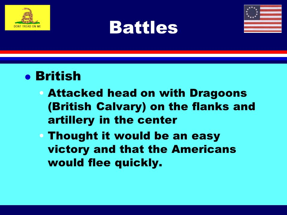 Battles British. Attacked head on with Dragoons (British Calvary) on the flanks and artillery in the center.