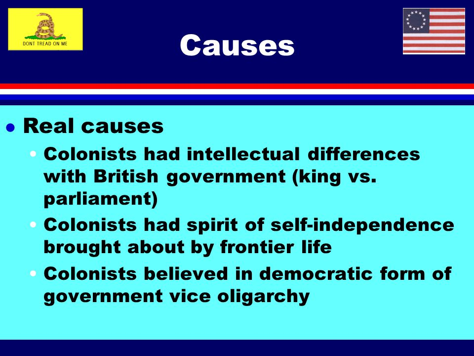 Causes Real causes. Colonists had intellectual differences with British government (king vs. parliament)