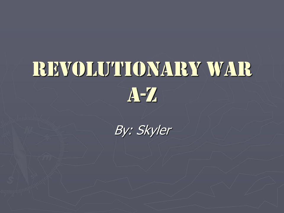 Revolutionary War A-Z By: Skyler