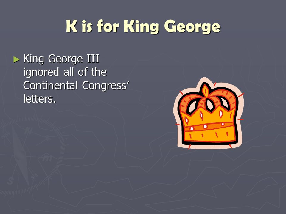 K is for King George King George III ignored all of the Continental Congress' letters.