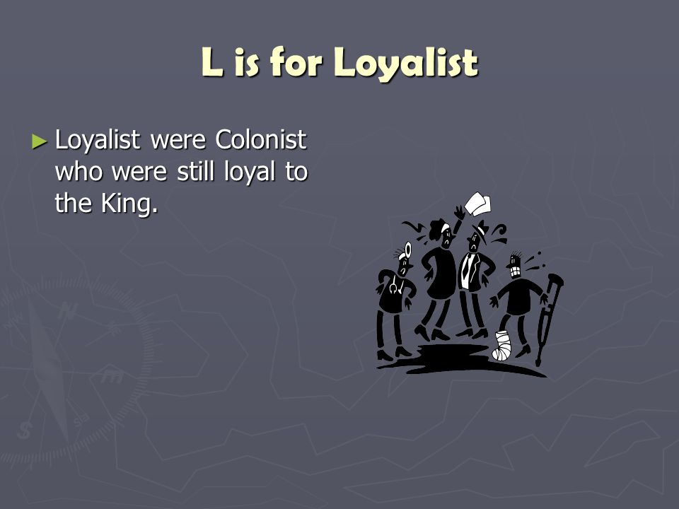 L is for Loyalist Loyalist were Colonist who were still loyal to the King.