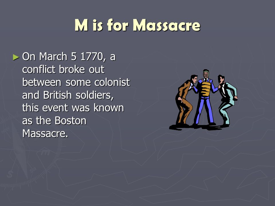 M is for Massacre On March 5 1770, a conflict broke out between some colonist and British soldiers, this event was known as the Boston Massacre.