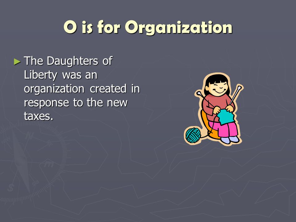 O is for Organization The Daughters of Liberty was an organization created in response to the new taxes.
