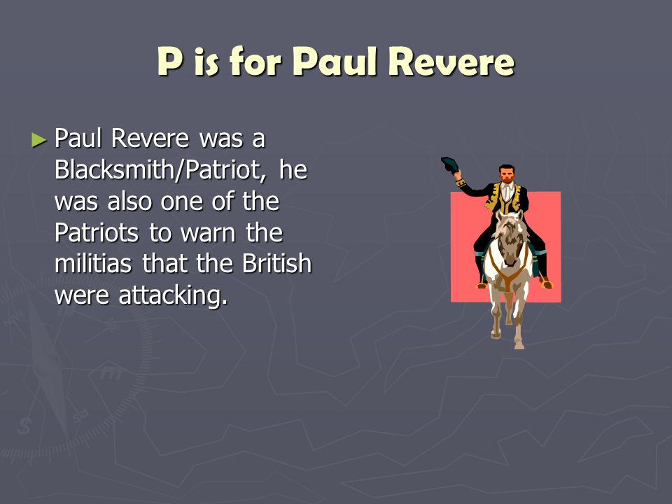P is for Paul Revere Paul Revere was a Blacksmith/Patriot, he was also one of the Patriots to warn the militias that the British were attacking.