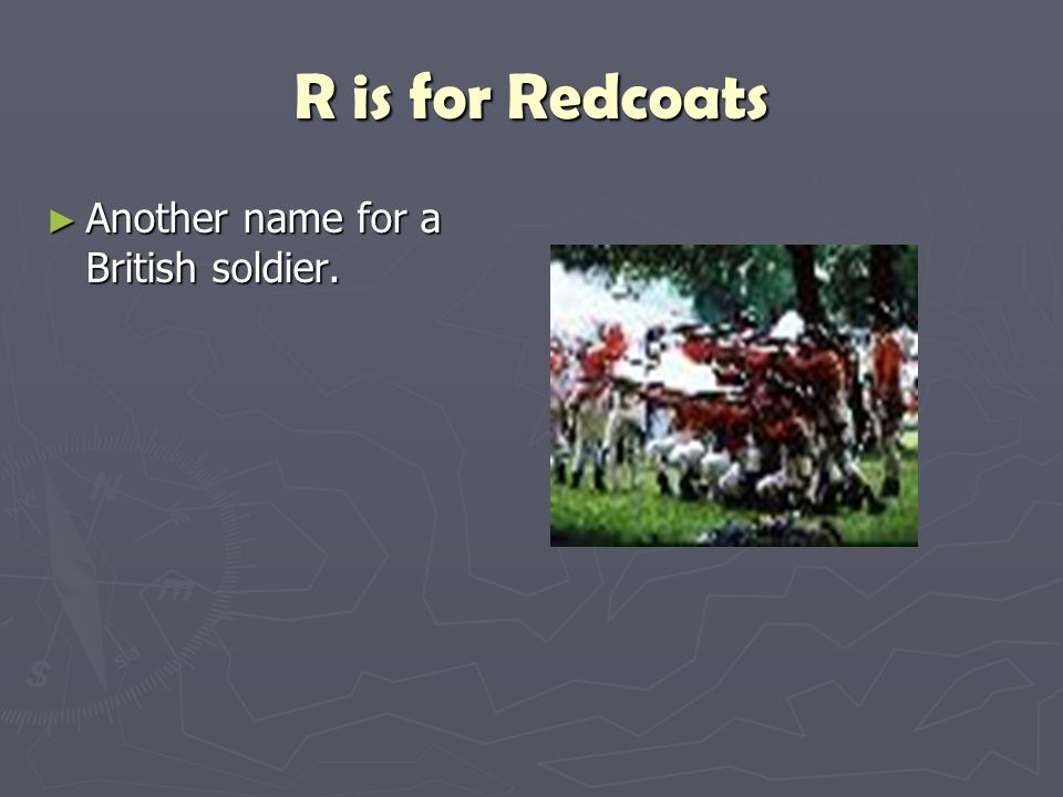 R is for Redcoats Another name for a British soldier.