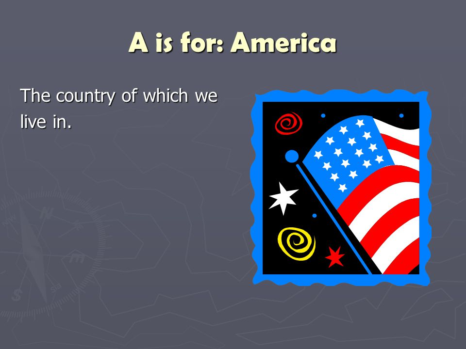 A is for: America The country of which we live in.