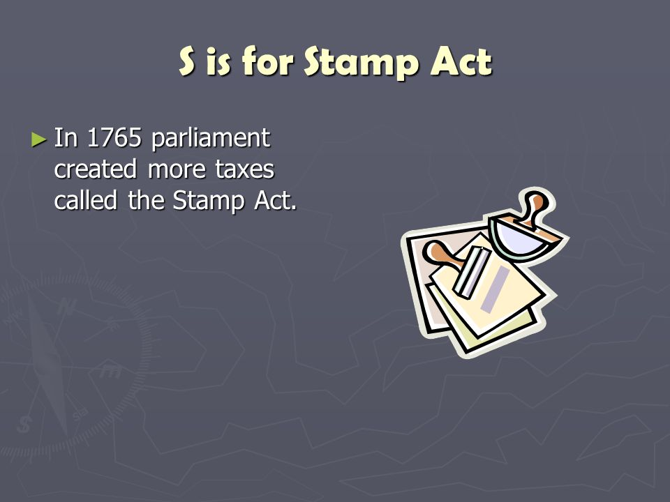 S is for Stamp Act In 1765 parliament created more taxes called the Stamp Act.