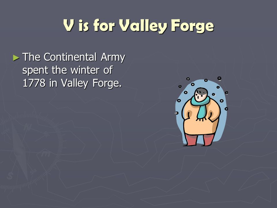 V is for Valley Forge The Continental Army spent the winter of 1778 in Valley Forge.