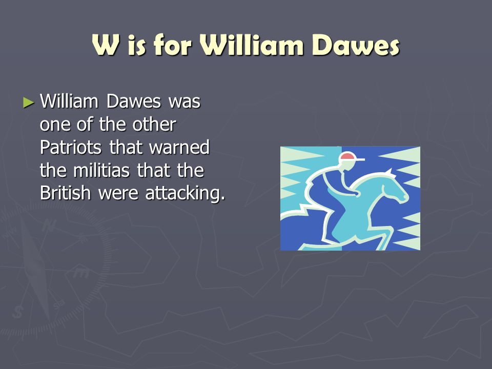 W is for William Dawes William Dawes was one of the other Patriots that warned the militias that the British were attacking.