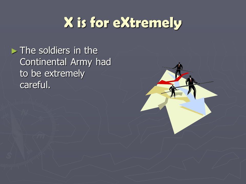 X is for eXtremely The soldiers in the Continental Army had to be extremely careful.