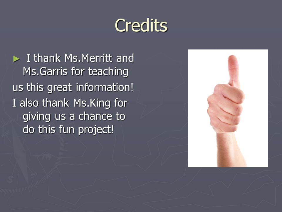 Credits I thank Ms.Merritt and Ms.Garris for teaching