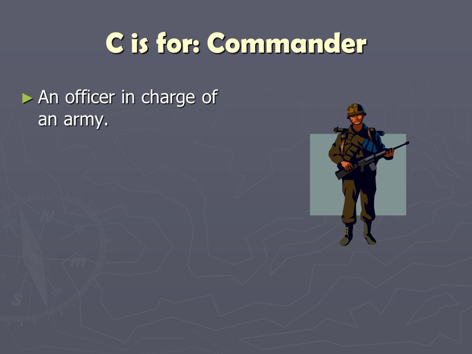 C is for: Commander An officer in charge of an army.