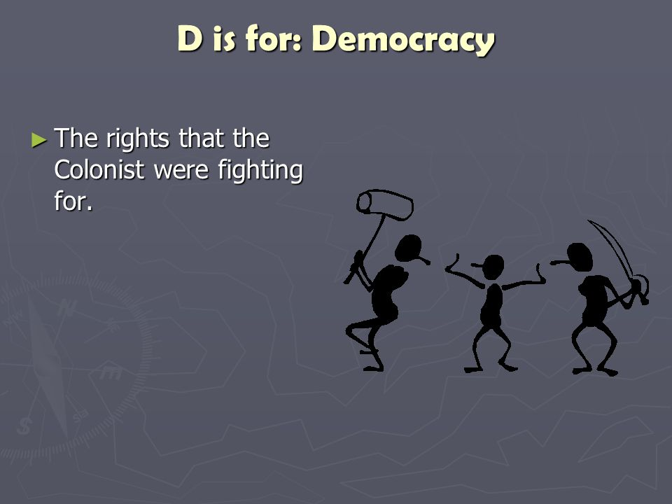 D is for: Democracy The rights that the Colonist were fighting for.