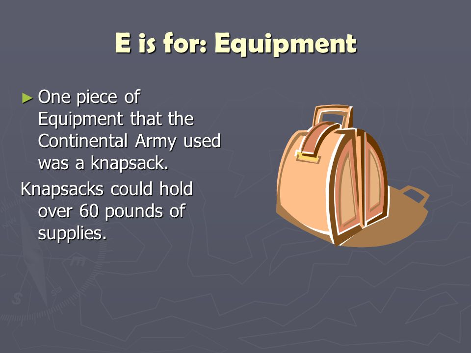 E is for: Equipment One piece of Equipment that the Continental Army used was a knapsack.