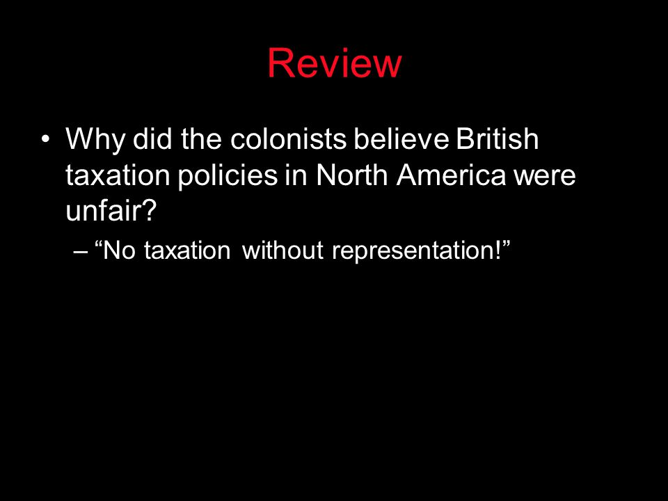 Review Why did the colonists believe British taxation policies in North America were unfair.