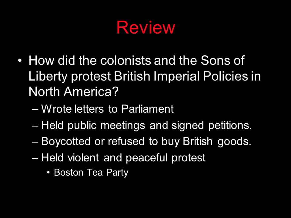 Review How did the colonists and the Sons of Liberty protest British Imperial Policies in North America