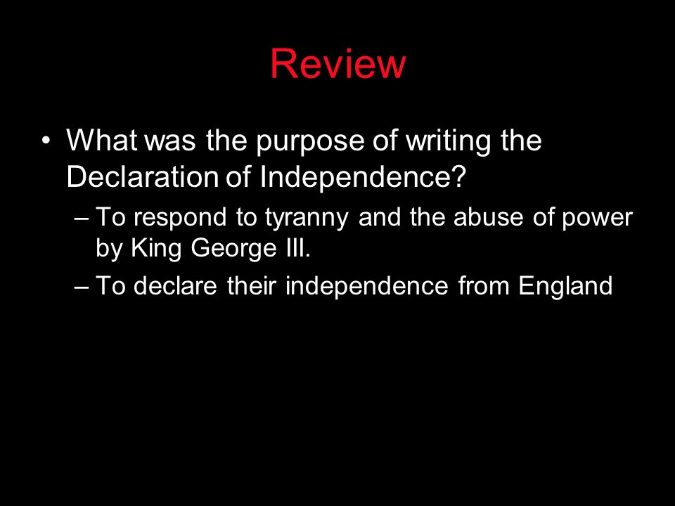 Review What was the purpose of writing the Declaration of Independence To respond to tyranny and the abuse of power by King George III.