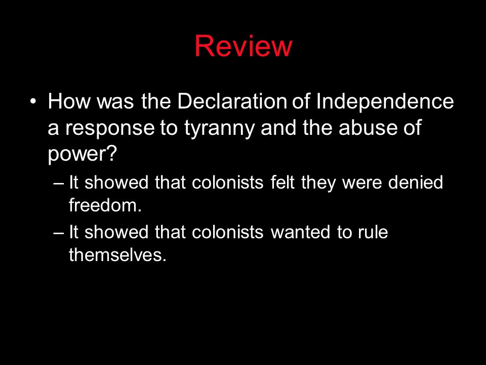 Review How was the Declaration of Independence a response to tyranny and the abuse of power It showed that colonists felt they were denied freedom.