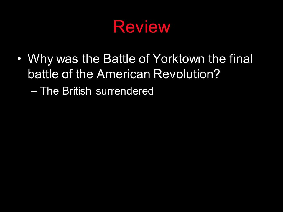 Review Why was the Battle of Yorktown the final battle of the American Revolution.
