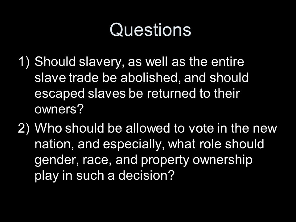 Questions Should slavery, as well as the entire slave trade be abolished, and should escaped slaves be returned to their owners
