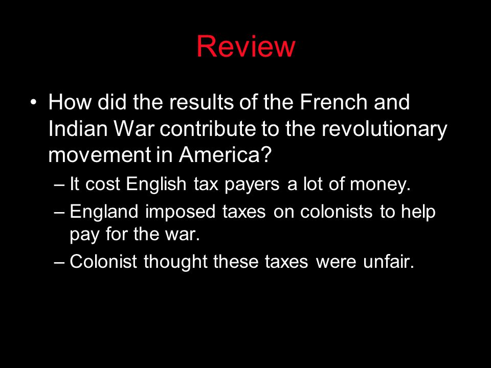 Review How did the results of the French and Indian War contribute to the revolutionary movement in America