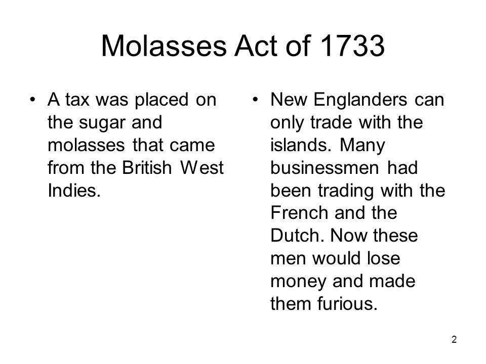 Molasses Act of 1733 A tax was placed on the sugar and molasses that came from the British West Indies.