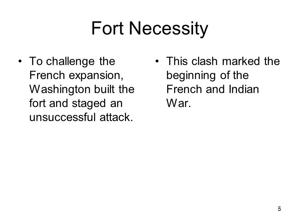 Fort Necessity To challenge the French expansion, Washington built the fort and staged an unsuccessful attack.