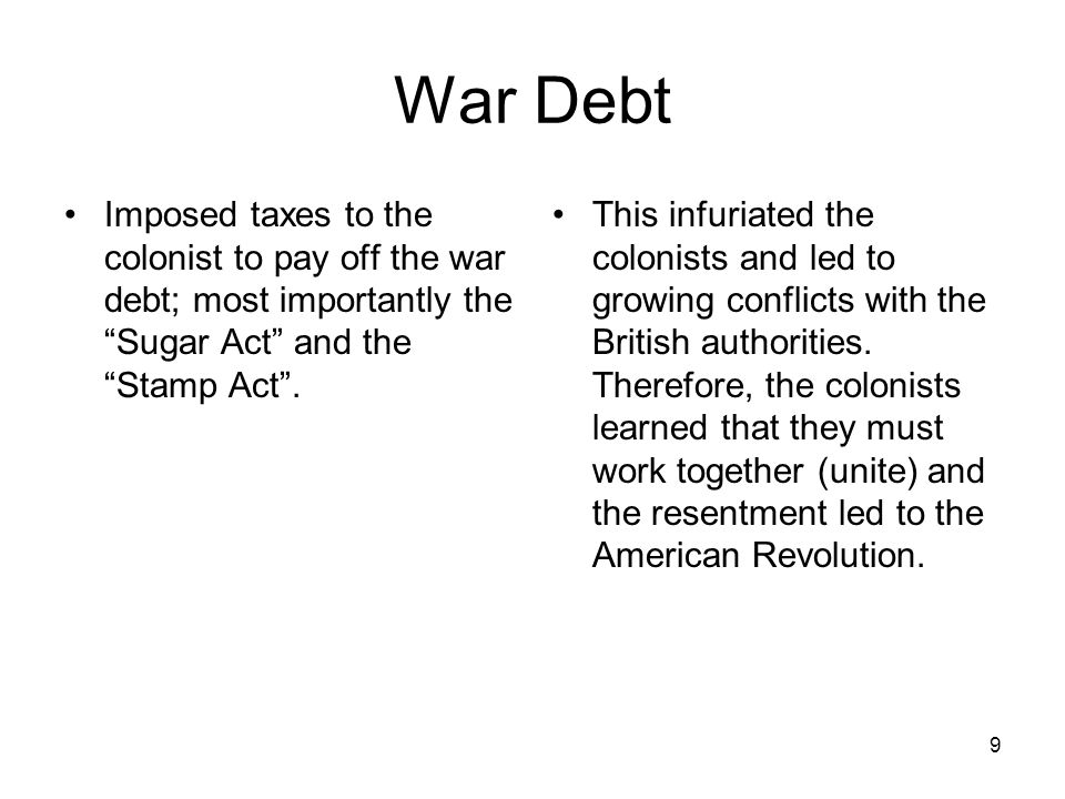 War Debt Imposed taxes to the colonist to pay off the war debt; most importantly the Sugar Act and the Stamp Act .