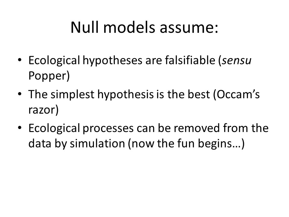 Null models assume: Ecological hypotheses are falsifiable (sensu Popper) The simplest hypothesis is the best (Occam's razor)
